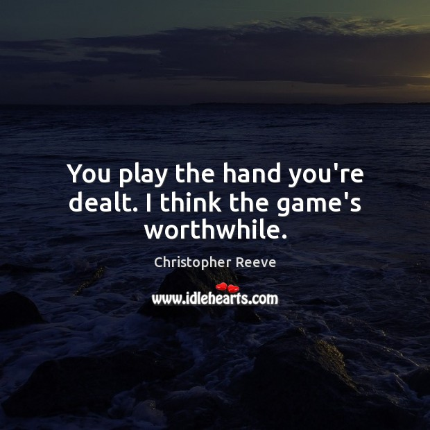Image, You play the hand you're dealt. I think the game's worthwhile.