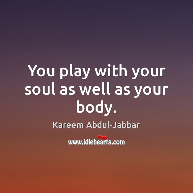 You play with your soul as well as your body. Kareem Abdul-Jabbar Picture Quote