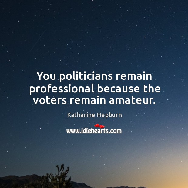 You politicians remain professional because the voters remain amateur. Image