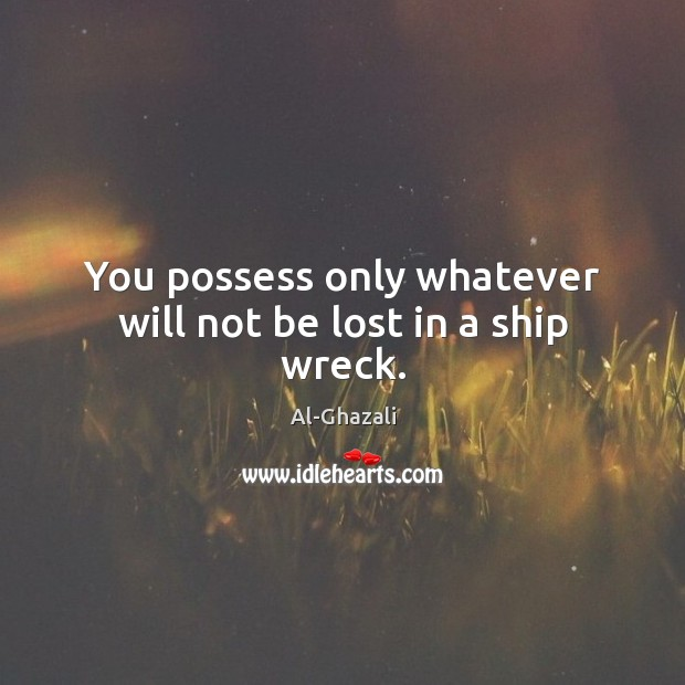 Image, You possess only whatever will not be lost in a ship wreck.