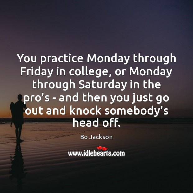You practice Monday through Friday in college, or Monday through Saturday in Bo Jackson Picture Quote