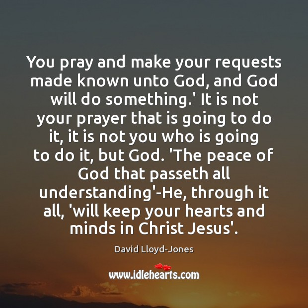 You pray and make your requests made known unto God, and God David Lloyd-Jones Picture Quote