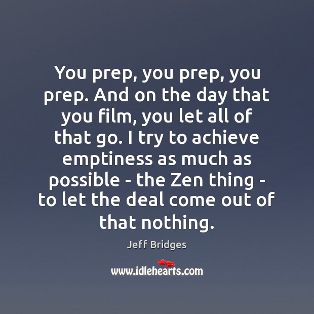 You prep, you prep, you prep. And on the day that you Jeff Bridges Picture Quote