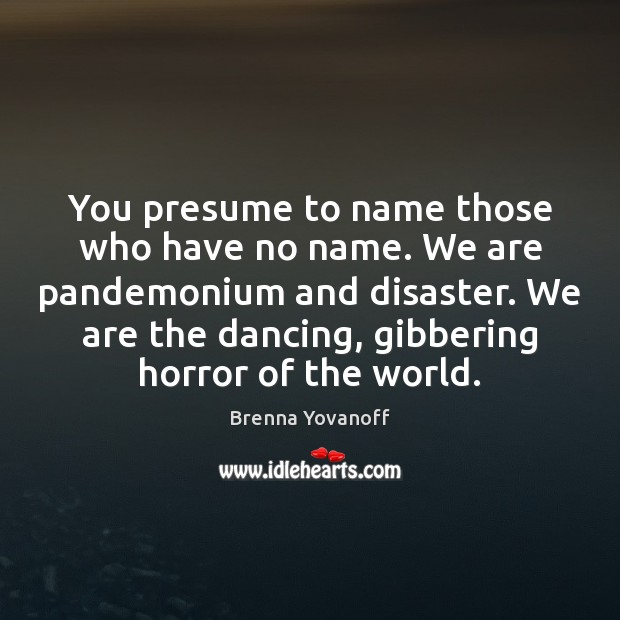 Image, You presume to name those who have no name. We are pandemonium