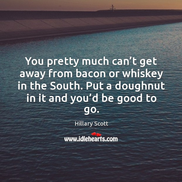 You pretty much can't get away from bacon or whiskey in the south. Put a doughnut in it and you'd be good to go. Hillary Scott Picture Quote