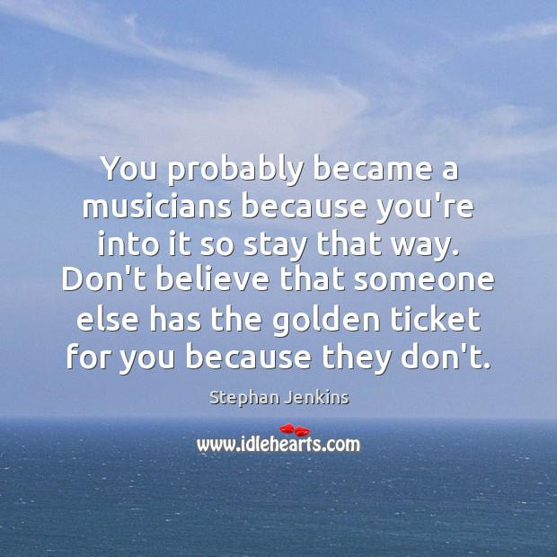 You probably became a musicians because you're into it so stay that Image