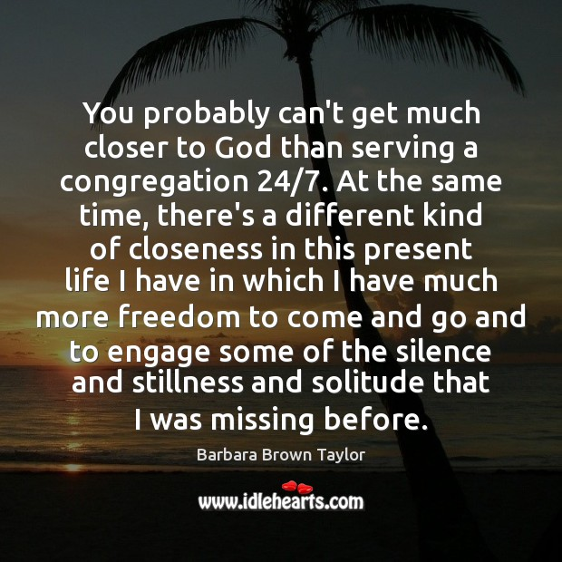 You probably can't get much closer to God than serving a congregation 24/7. Barbara Brown Taylor Picture Quote