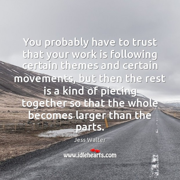 You probably have to trust that your work is following certain themes Jess Walter Picture Quote