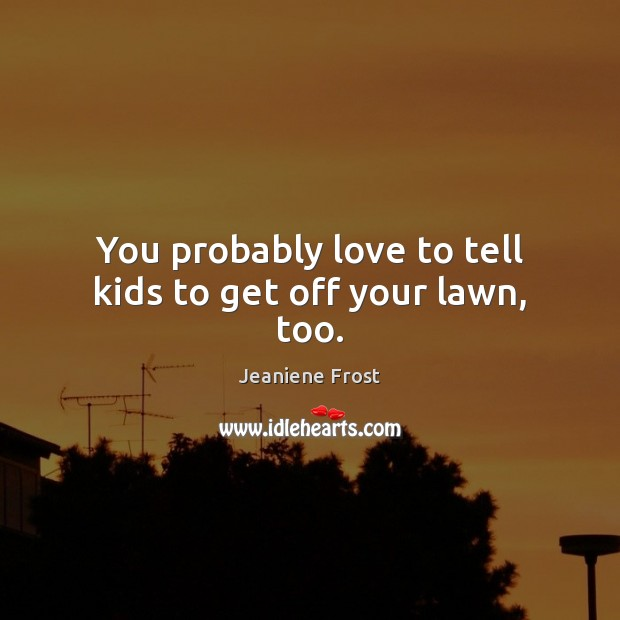 You probably love to tell kids to get off your lawn, too. Image