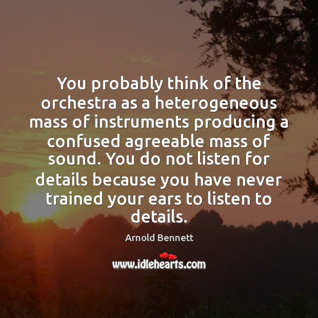You probably think of the orchestra as a heterogeneous mass of instruments Arnold Bennett Picture Quote