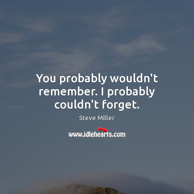 You probably wouldn't remember. I probably couldn't forget. Image