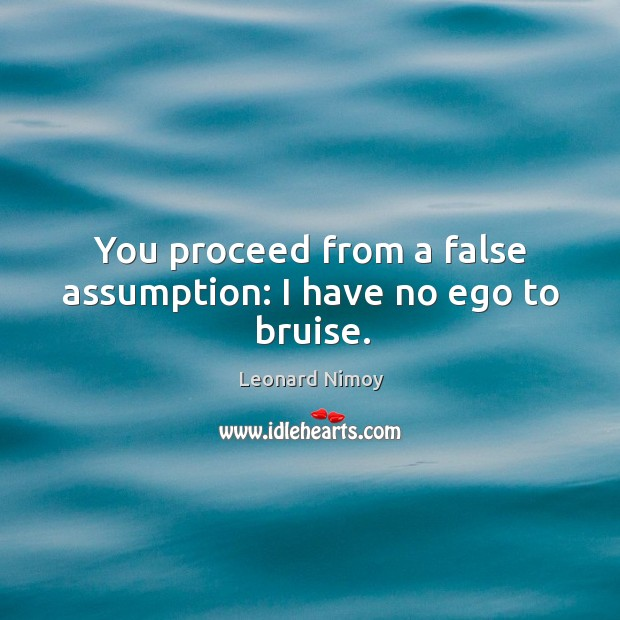 You proceed from a false assumption: I have no ego to bruise. Image
