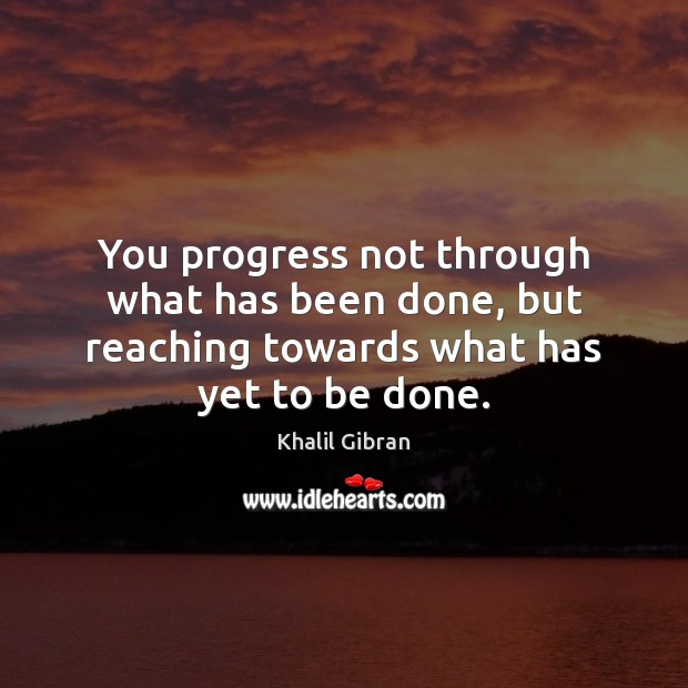 You progress not through what has been done, but reaching towards what has yet to be done. Image