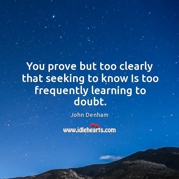 You prove but too clearly that seeking to know Is too frequently learning to doubt. Image