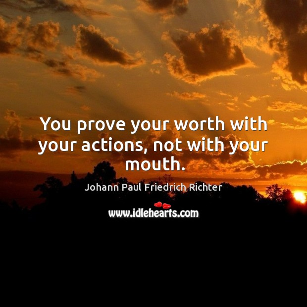 You prove your worth with your actions, not with your mouth. Johann Paul Friedrich Richter Picture Quote