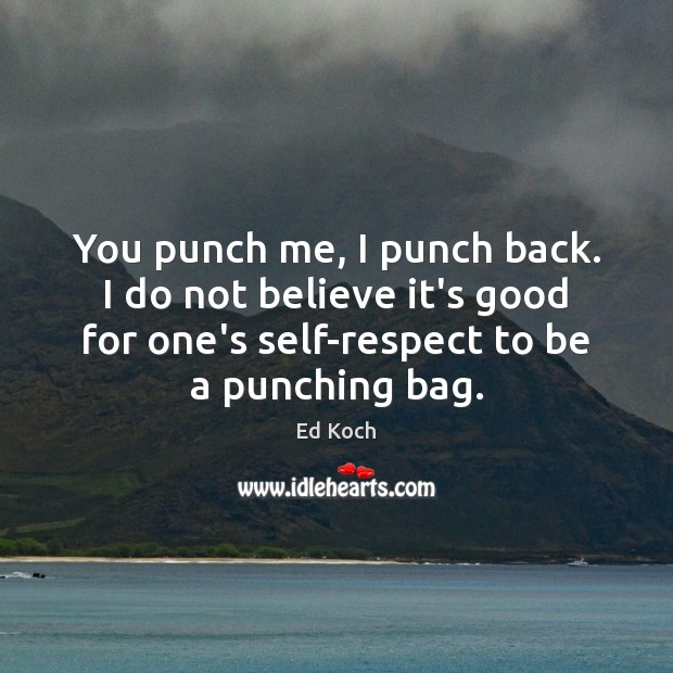 You punch me, I punch back. I do not believe it's good Ed Koch Picture Quote