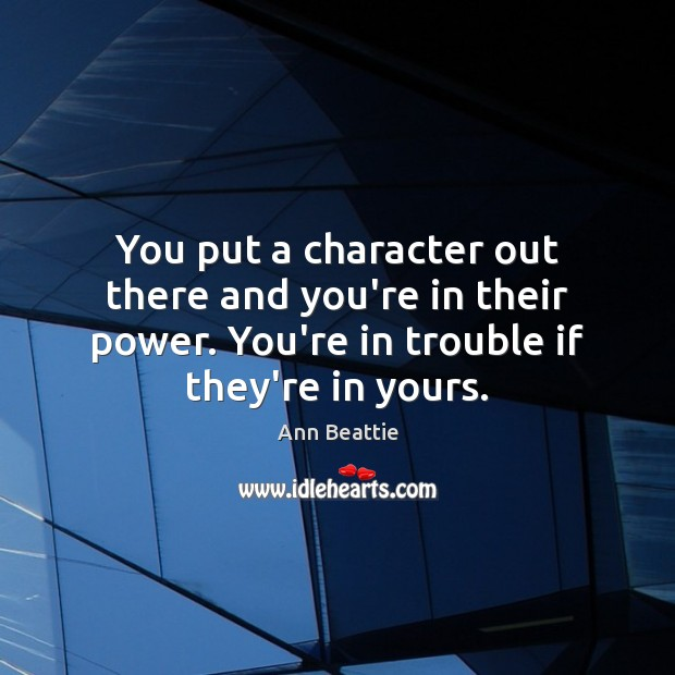 You put a character out there and you're in their power. You're Ann Beattie Picture Quote