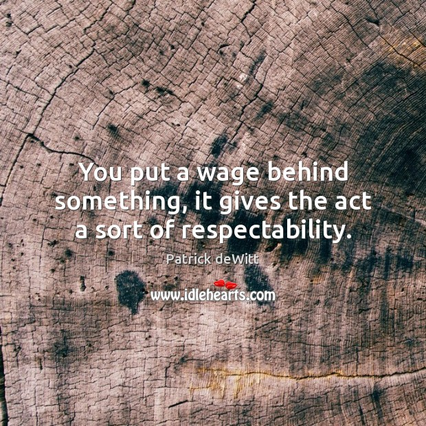 You put a wage behind something, it gives the act a sort of respectability. Image