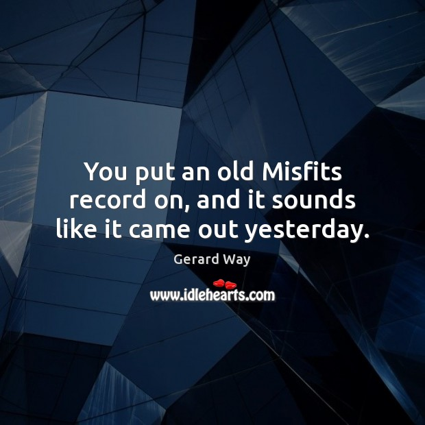 You put an old Misfits record on, and it sounds like it came out yesterday. Image