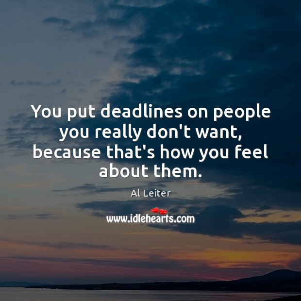 Image, You put deadlines on people you really don't want, because that's how you feel about them.