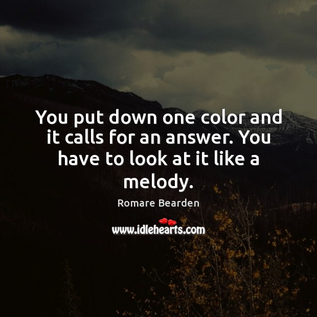 You put down one color and it calls for an answer. You have to look at it like a melody. Image
