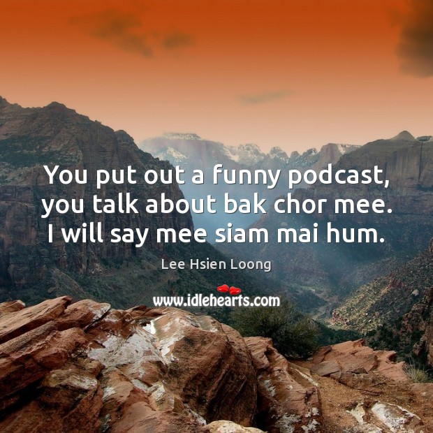 You put out a funny podcast, you talk about bak chor mee. I will say mee siam mai hum. Image