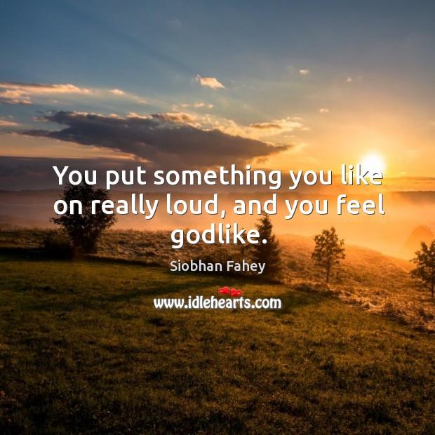 You put something you like on really loud, and you feel Godlike. Image