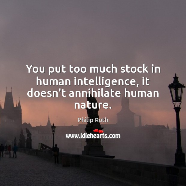 You put too much stock in human intelligence, it doesn't annihilate human nature. Image