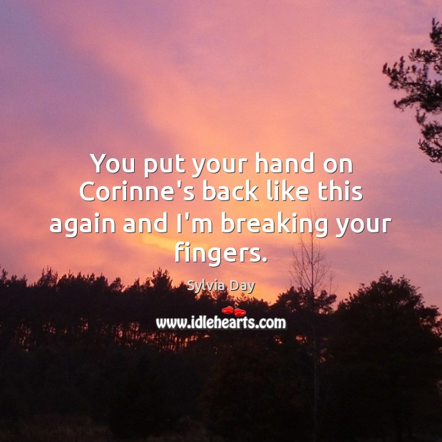 You put your hand on Corinne's back like this again and I'm breaking your fingers. Sylvia Day Picture Quote