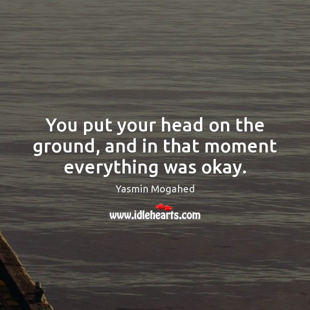 You put your head on the ground, and in that moment everything was okay. Image