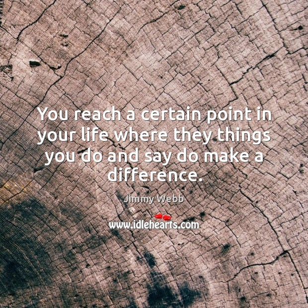 You reach a certain point in your life where they things you do and say do make a difference. Image