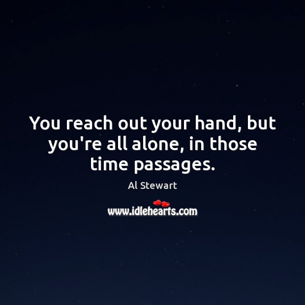 Image, You reach out your hand, but you're all alone, in those time passages.