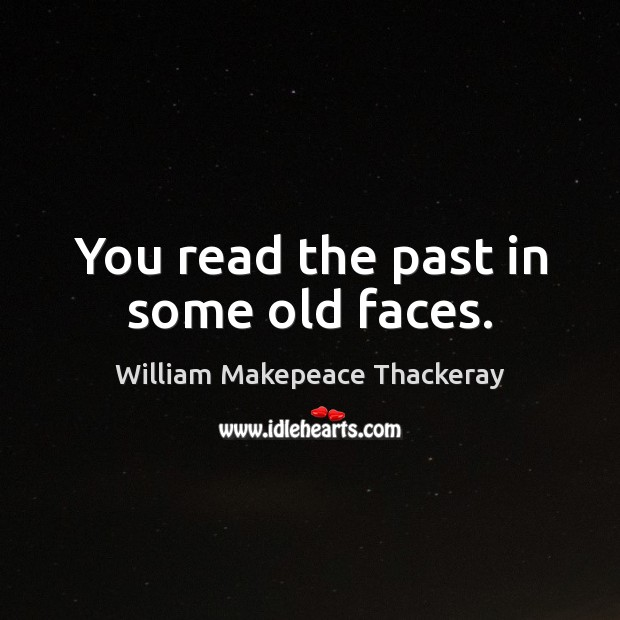 You read the past in some old faces. Image