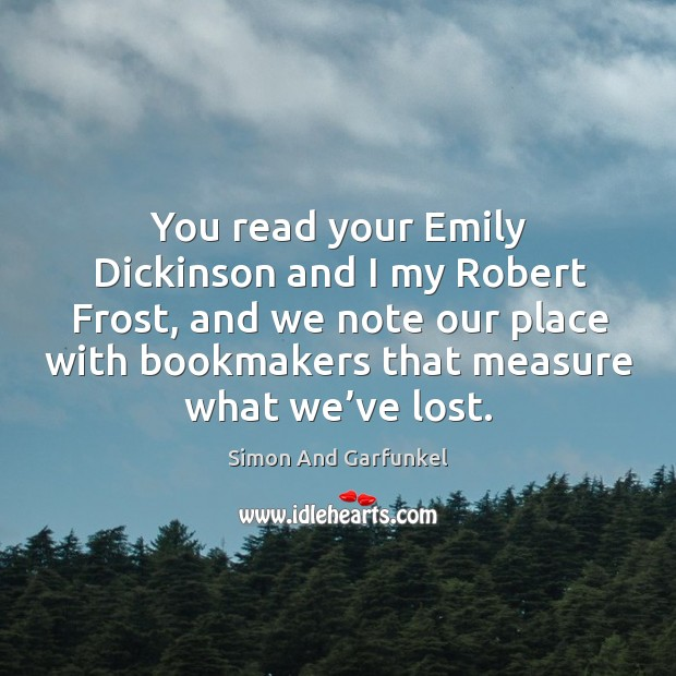 Image, You read your emily dickinson and I my robert frost, and we note our place with bookmakers