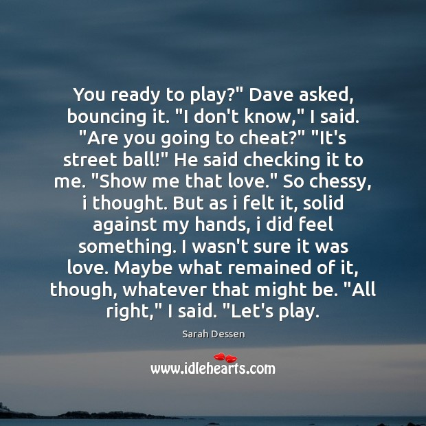"""Image, You ready to play?"""" Dave asked, bouncing it. """"I don't know,"""" I"""