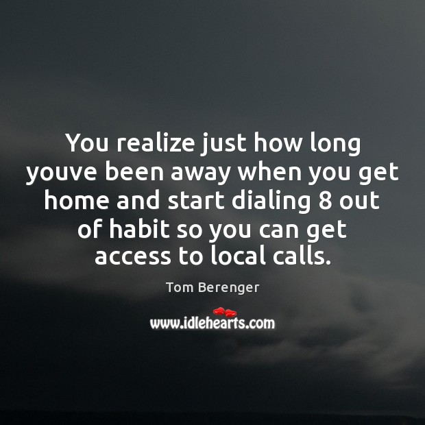 You realize just how long youve been away when you get home Access Quotes Image