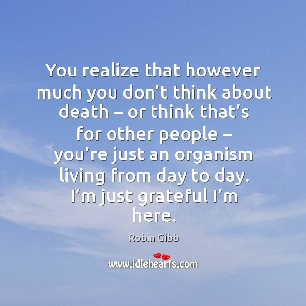 You realize that however much you don't think about death – or think that's for other people Robin Gibb Picture Quote