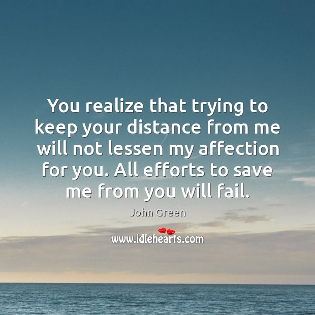 You realize that trying to keep your distance from me will not John Green Picture Quote