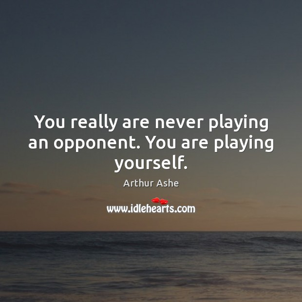 You really are never playing an opponent. You are playing yourself. Arthur Ashe Picture Quote
