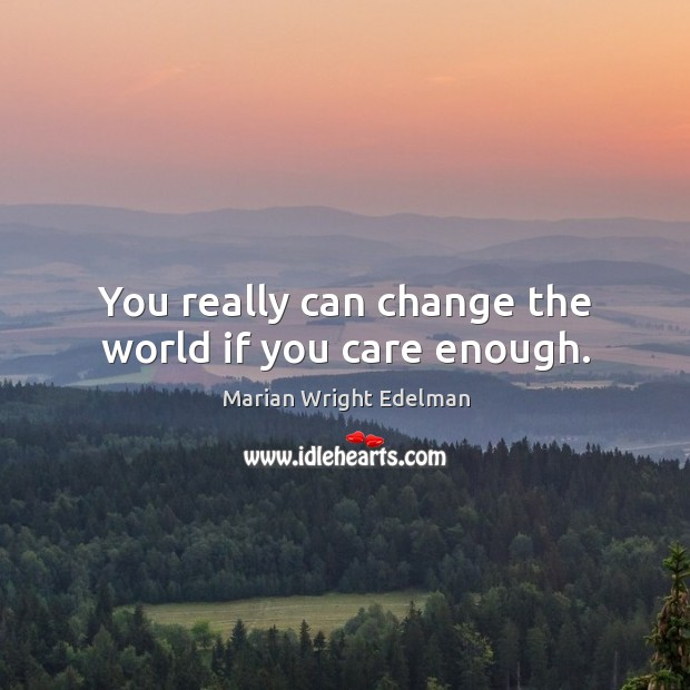 You really can change the world if you care enough. Image
