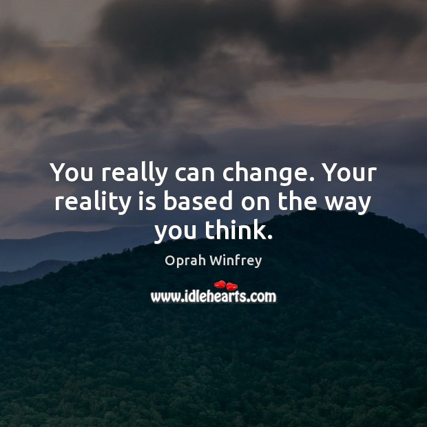 You really can change. Your reality is based on the way you think. Image