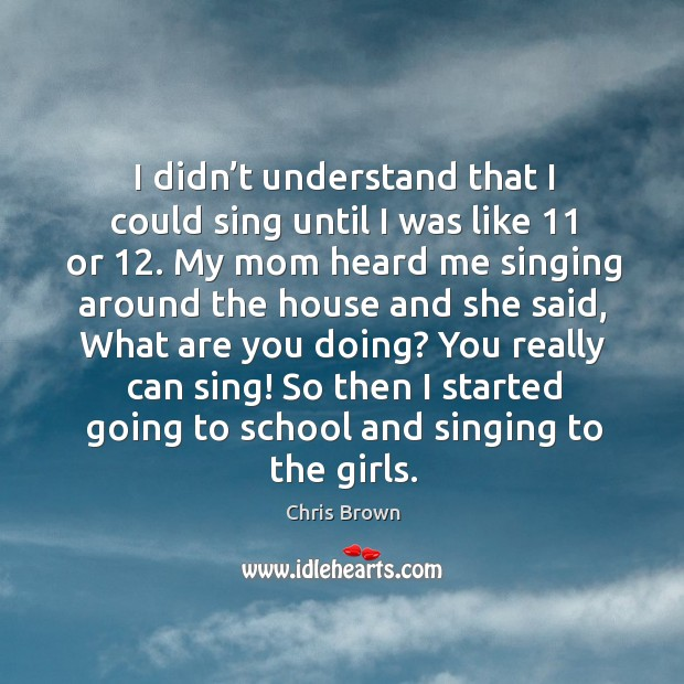 You really can sing! so then I started going to school and singing to the girls. Chris Brown Picture Quote