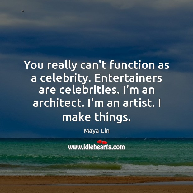 You really can't function as a celebrity. Entertainers are celebrities. I'm an Maya Lin Picture Quote