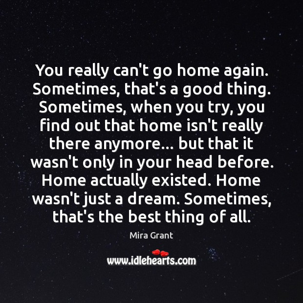 You really can't go home again. Sometimes, that's a good thing. Sometimes, Mira Grant Picture Quote