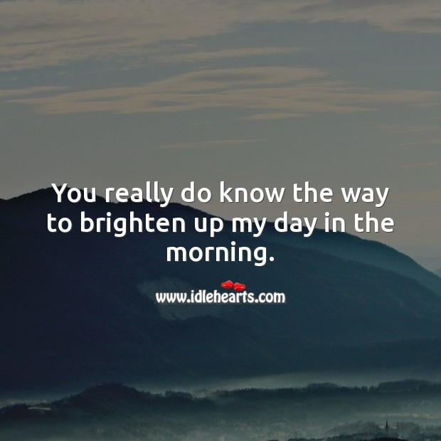 You really do know the way to brighten up my day in the morning. Image