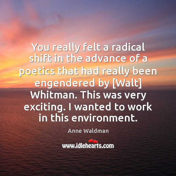 You really felt a radical shift in the advance of a poetics Anne Waldman Picture Quote