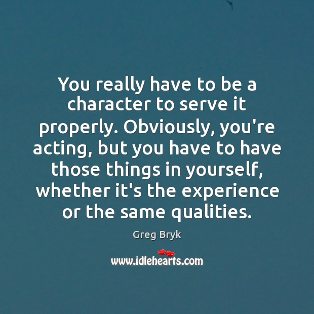 You really have to be a character to serve it properly. Obviously, Greg Bryk Picture Quote