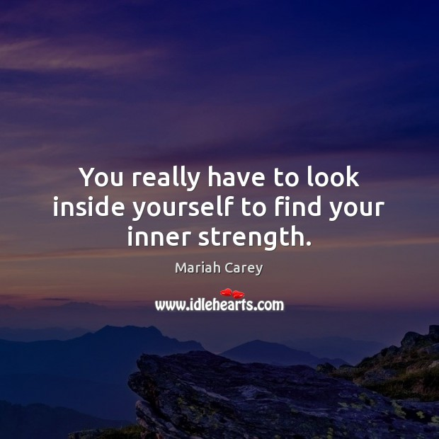 You really have to look inside yourself to find your inner strength. Mariah Carey Picture Quote