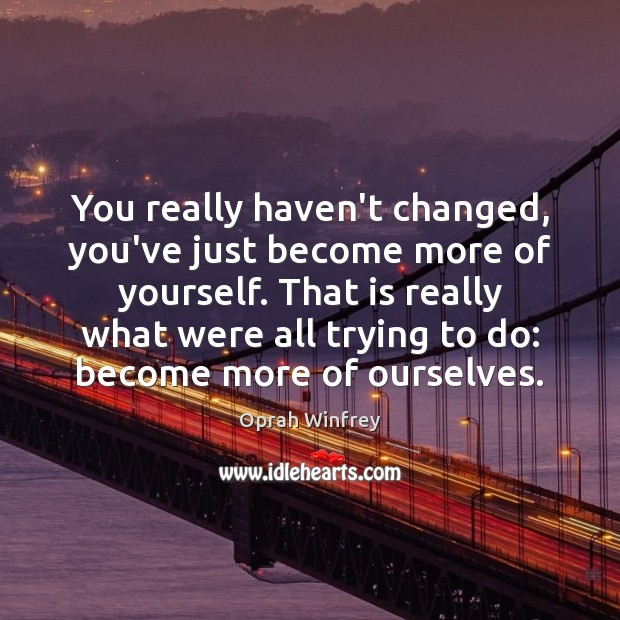 You really haven't changed, you've just become more of yourself. That is Image