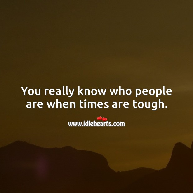 You really know who people are when times are tough. Image